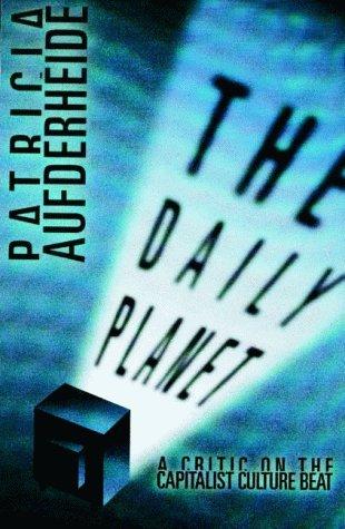 The Daily Planet: A Critic on the Capitalist Culture Beat: Aufderheide, Patricia