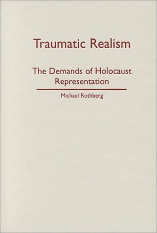 Traumatic Realism: The Demands of Holocaust Representation: Rothberg, Michael