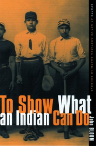 To Show What an Indian Can Do: Sports as Native American Boarding Schools (Hardback): John Bloom