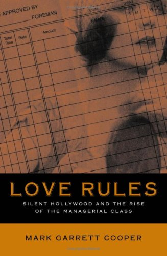 Love Rules: Silent Hollywood and the Rise of the Managerial Class: Mark Garrett Cooper