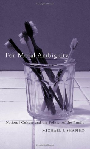 For Moral Ambiguity: National Culture and the Politics of the Family: Shapiro, Michael J.