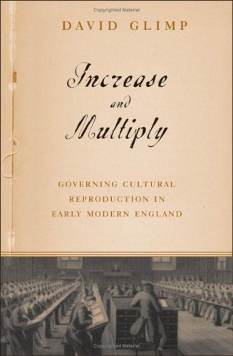 Increase and Multiply: Governing Cultural Reproduction in Early Modern England: Glimp, David