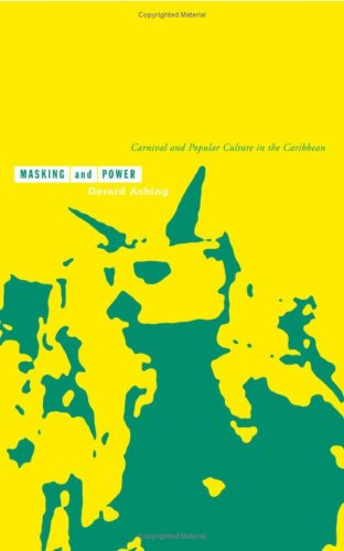 Masking and Power: Carnival and Popular Culture in the Caribbean: Aching, Gerard