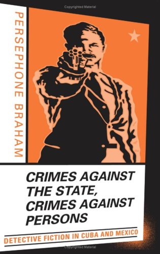 Crimes Against the State, Crimes Against Persons: Detective Fiction in Cuba and Mexico: Braham, ...