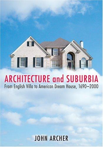 architecture and Suburbia : From English Villa to American Dream Hous, 1690-2000: Archer, John