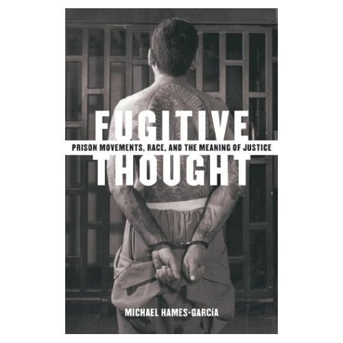 Fugitive Thought: Prison Movements, Race, and the Meaning of Justice: Hames-Garcia, Michael Roy