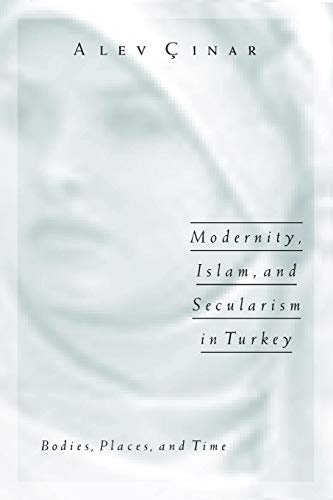 Modernity, Islam, and Secularism in Turkey Bodies, Places, and Time Public Worlds: Alev Cinar