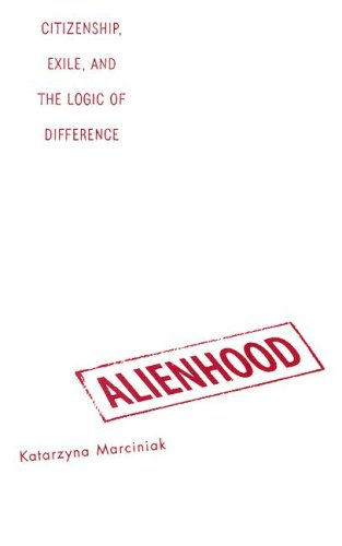 Alienhood: Citizenship, Exile, And The Logic Of Difference: Marciniak, Katarzyna