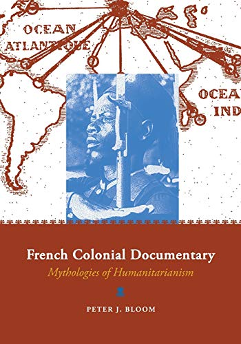 French Colonial Documentary: Mythologies of Humanitarianism: Bloom, Peter J.