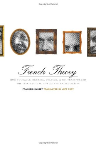 French Theory: How Foucault, Derrida, Deleuze, & Co. Transformed the Intellectual Life of the ...