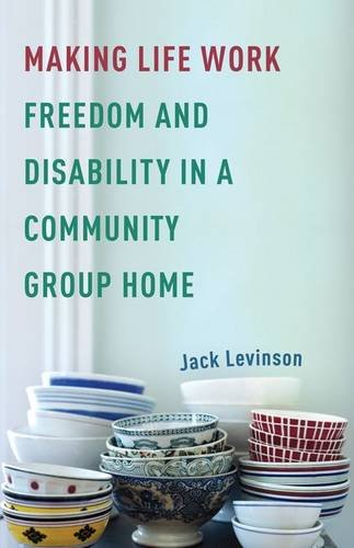 Making Life Work: Freedom and Disability in a Community Group Home: Levinson, Jack