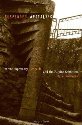 Suspended Apocalypse: White Supremacy, Genocide, and the Filipino Condition: Rodriguez, Dylan