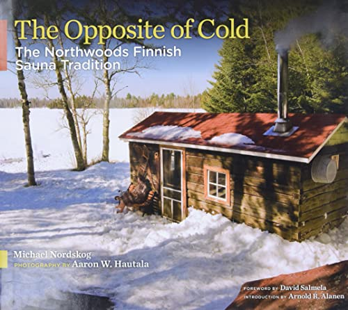 The Opposite of Cold: The Northwoods Finnish Sauna Tradition (Hardcover): Michael Nordskog