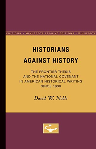9780816658381: Historians Against History: The Frontier Thesis and the National Covenant in American Historical Writing Since 1830 (Minnesota Archive Editions)