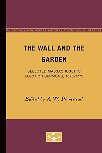 The Wall and the Garden: Selected Massachusetts Election Sermons, 1670-1775: Plumstead, A. W.