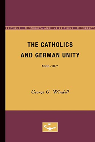 The Catholics and German Unity (Minnesota Archive Editions): Windell, George G.