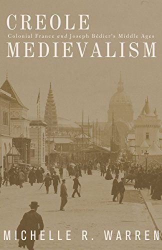 Creole Medievalism: Colonial France and Joseph Bedier's Middle Ages: Warren, Michelle R.