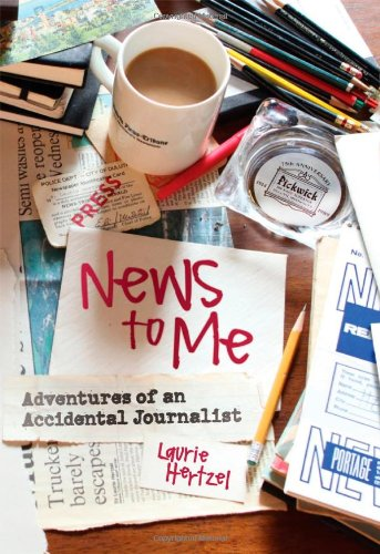News to Me : Adventures of an Accidental Journalist: Hertzel, Laurie