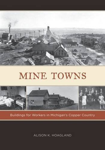 Mine Towns: Buildings for Workers in Michigan's Copper Country: Hoagland, Alison K.