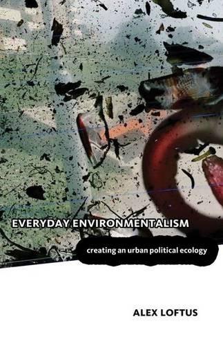Everyday Environmentalism: Creating an Urban Political Ecology: Loftus, Alex