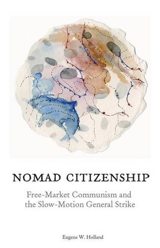 Nomad Citizenship: Free-Market Communism and the Slow-Motion General Strike: Holland, Eugene W.
