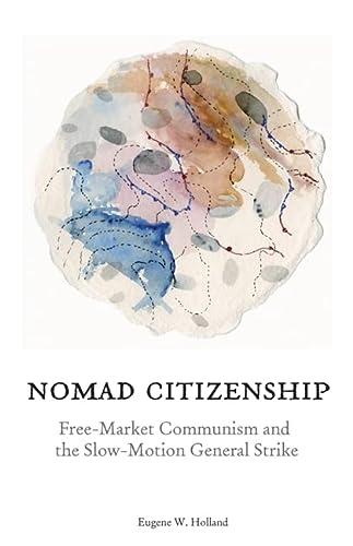 Nomad Citizenship: Free-market Communism and the Slow-motion General Strike: Eugene W. Holland