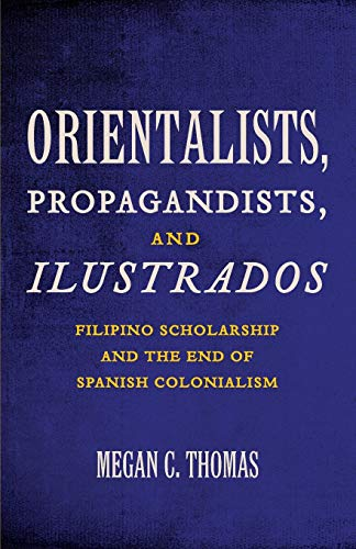 9780816671977: Orientalists, Propagandists, and Ilustrados: Filipino Scholarship and the End of Spanish Colonialism