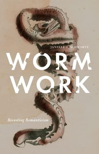 Worm Work: Recasting Romanticism: Schwartz, Janelle A.