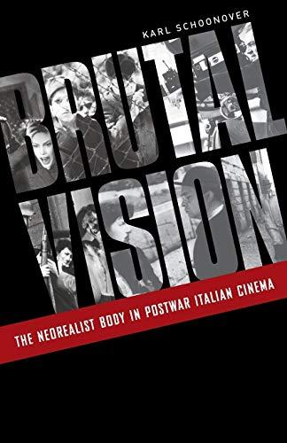 Brutal Vision: The Neorealist Body in Postwar Italian Cinema: Schoonover, Karl