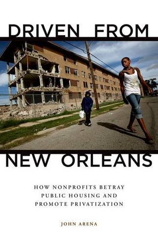 Driven from New Orleans: How Nonprofits Betray Public Housing and Promote Privatization: Arena, ...