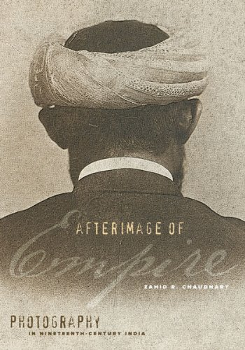 Afterimage of Empire: Photography in Nineteenth-Century India: Chaudhary, Zahid R.