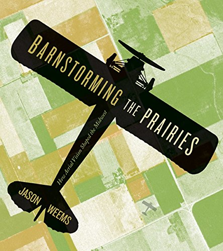 Barnstorming the Prairies: How Aerial Vision Shaped the Midwest (Paperback): Jason Weems