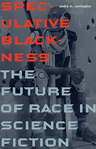 Speculative Blackness: The Future of Race in Science Fiction: Carrington, Andrae M.