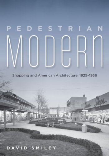 Pedestrian Modern: Shopping and American Architecture, 1925-1956: Smiley, David