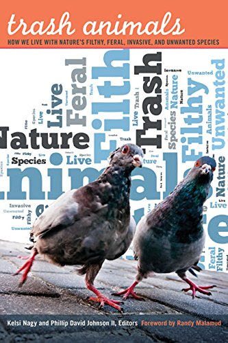Trash Animals. How We Live With Nature's Filthy, Feral, Invasive, and Unwanted Species.: Nagy,...