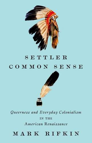 Settler Common Sense: Queerness and Everyday Colonialism in the American Renaissance: Rifkin, Mark