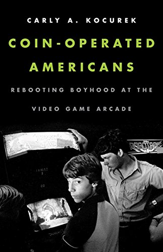 Coin-Operated Americans: Rebooting Boyhood at the Video Game Arcade: Carly A. Kocurek