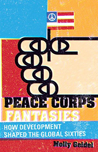 9780816692217: Peace Corps Fantasies: How Development Shaped the Global Sixties (Critical American Studies)