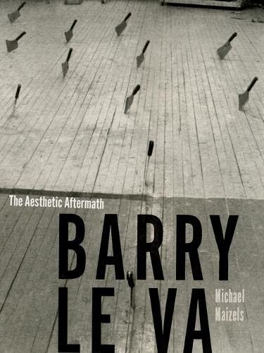 Barry Le Va: The Aesthetic Aftermath (Hardback): Michael Maizels