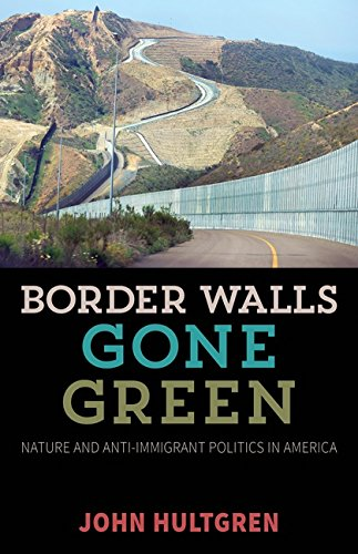 Border Walls Gone Green: Nature and Anti-Immigrant Politics in America (Hardback): John Hultgren