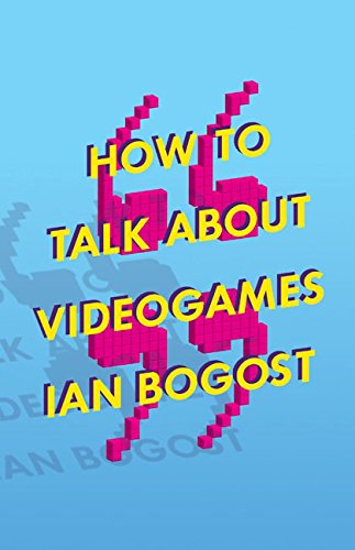 How to Talk About Videogames: 47 (Electronic Mediations): Ian Bogost
