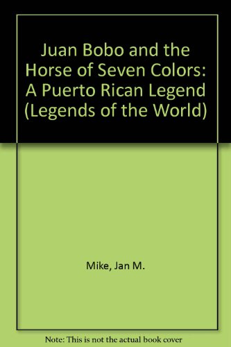 Juan Bobo and the Horse of Seven Colors: A Puerto Rican Legend (Legends of the World): Mike, Jan M.