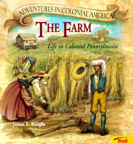 The Farm: Life in Colonial Pennsylvania (Adventures in Colonial America) (0816748012) by James E. Knight; Karen Milone