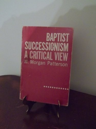 Baptist successionism;: A critical view: Patterson, W. Morgan