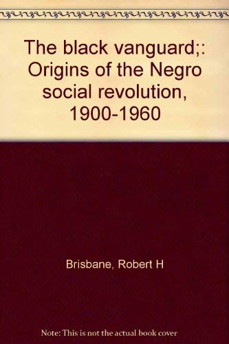 The Black Vanguard: Origins of the Negro Social Revolution, 1900-1960: Robert H. Brisbane