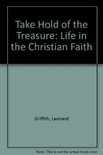 Take Hold of the Treasure: Life in the Christian Faith: Griffith, Leonard