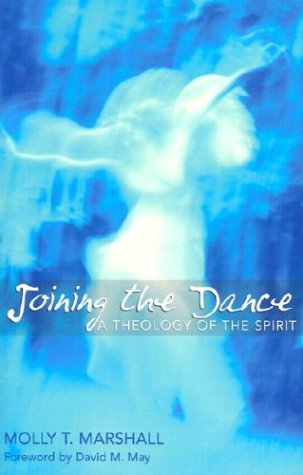 Joining the Dance: A Theology of the Spirit: Molly Truman Marshall M.DIV. PH.D.
