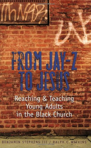 From Jay-Z to Jesus: Reaching and Teaching Young Adults in the Black Church: Benjamin; III Stephens...