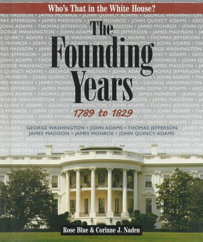 The Founding Years:: 1789 to 1829 (Who's That in the White House?): Blue, Rose J.; Naden, ...