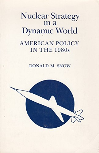 Nuclear Strategy in a Dynamic World: American Policy in the 1980s: Snow, Donald M.